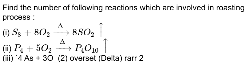 Find the number of following reactions which are involved in roasting process : <br> (i) `S_(8) + 8 O_(2) overset (Delta)rarr 8SO_(2) uarr` <br> (ii) `P_(4) + 5O_(2) overset (Delta) rarr P_(4) O_(10) uarr` <br> (iii) `4 As + 3O_(2) overset (Delta) rarr 2 As_(2) O_(3) uarr` <br> (iv) `2ZnS + 3 O overset (Delta) rarr 2 ZnO + 2SO_(2) uarr` <br> (v) `ZnCO_(3) overset (Delta) rarr 4 ZnO + CO_(2) uarr`.