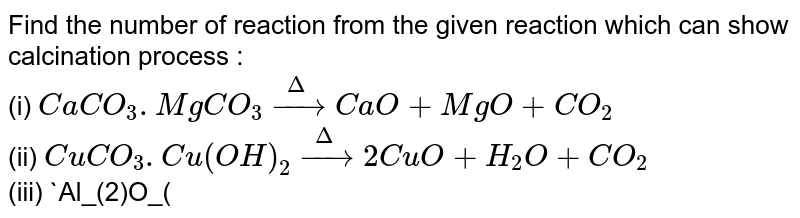 Find the number of reaction from the given reaction which can show calcination process : <br> (i) `CaCO_(3).MgCO_(3) overset (Delta) rarr CaO + MgO + CO_(2)` <br> (ii) `CuCO_(3).Cu(OH)_(2) overset (Delta) rarr 2CuO + H_(2)O + CO_(2)` <br> (iii) `Al_(2)O_(3). 2H_(2)O overset (Delta) rarr Al_(2)O_(3) + 2H_(2)O` <br> (iv) `2Cu_(2)S + 3O_(2) overset (Delta) rarr 2Cu_(2) O + 2SO_(2)`.