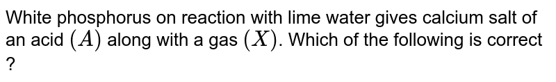 White phosphorus on reaction with lime water gives calcium salt of an acid `(A)` along with a gas `(X)`. Which of the following is correct ?
