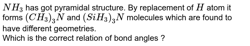 `NH_3` has got pyramidal structure. By replacement of `H` atom it forms `(CH_3)_3 N` and `(SiH_3)_3 N` molecules which are found to have different geometries. <br> Which is the correct relation of bond angles ?