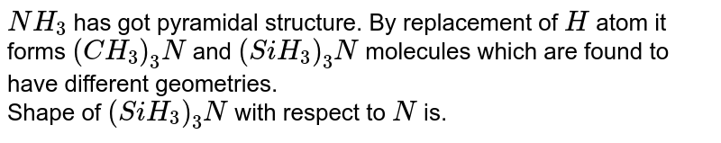 `NH_3` has got pyramidal structure. By replacement of `H` atom it forms `(CH_3)_3 N` and `(SiH_3)_3 N` molecules which are found to have different geometries. <br> Shape of `(SiH_3)_3 N` with respect to `N` is.
