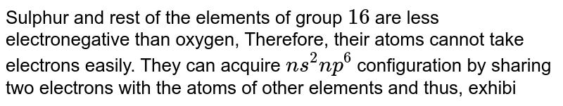 Sulphur and rest of the elements of group `16` are less electronegative than oxygen, Therefore, their atoms cannot take electrons easily. They can acquire `ns^2 np^6` configuration by sharing two electrons with the atoms of other elements and thus, exhibit `+2` oxidation state in their compounds. In addition to this, their atoms have vacant d-orbitals in their valence shell to which electrons can be promoted from the `p` and s-orbitals of the same shell. As a result, they can show `+4` and `+ 6` oxidation states. <br> Like sulphur, oxygen does not show `+ 4` and `+6` oxidation states. The reason is