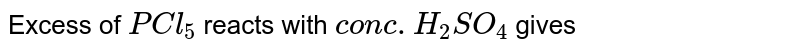Excess of `PCl_5` reacts with `conc. H_2 SO_4` gives