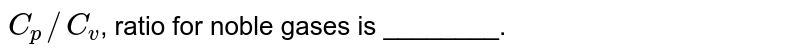 `C_(p)//C_(v)`, ratio for noble gases is ________.