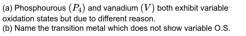 (a) Phosphourous `(P_4)` and vanadium `(V)` both exhibit variable oxidation states but due to different reason. <br> (b) Name the transition metal which does not show variable O.S.