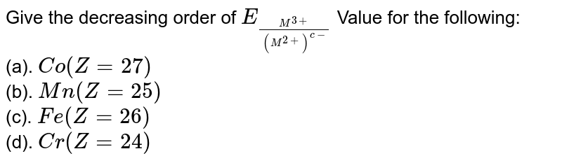 Give the decreasing order of `E_((M^(3+))/(M^(2+))^(c-)` Value for the following: <br> (a). `Co(Z=27)` <br> (b). `Mn(Z=25)` <br> (c). `Fe(Z=26)` <br> (d). `Cr(Z=24)`