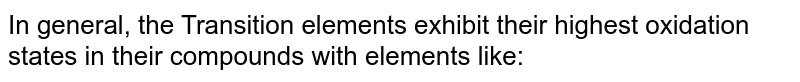 In general, the Transition elements exhibit their highest oxidation states in their compounds with elements like: