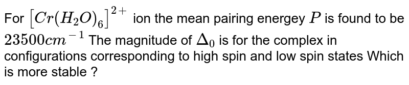 For `[Cr(H_(2)O)_(6)]^(2+)` ion the mean pairing energey `P` is found to be `23500cm^(-1)` The magnitude of `Delta_(0)` is for the complex in configurations corresponding to high spin and low spin states Which is more stable ?