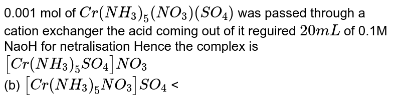 0.001 mol of `Cr(NH_(3))_(5)(NO_(3))(SO_(4))` was passed through a cation exchanger the acid coming out of it reguired `20mL` of 0.1M NaoH for netralisation Hence the complex is <br> `[Cr(NH_(3))_(5)SO_(4)]NO_(3)` <br> (b) `[Cr(NH_(3))_(5)NO_(3)]SO_(4)` <br> (c ) `[Cr(NH_(3))_(5)](SO_(4))(NO_(3)` <br> (d) `[Co(NH_(3))_(5)Br]SO_(4)` .