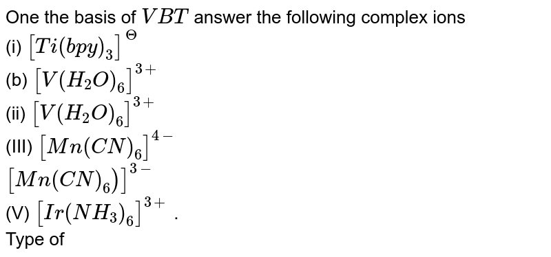 One the basis of `VBT` answer the following complex ions <br> (i) `[Ti(bpy)_(3)]^(?)` <br> (b) `[V(H_(2)O)_(6)]^(3+)` <br> (ii) `[V(H_(2)O)_(6)]^(3+)` <br> (III) `[Mn(CN)_(6)]^(4-)` <br> `[Mn(CN)_(6))]^(3-)` <br> (V) `[Ir(NH_(3))_(6)]^(3+)` . <br> Type of hybridisation involed <br> (b) Type of inner or outer orbital octahedral complex <br> (c ) Magnetic behaviour and `mu_(spin)` value .