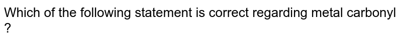 Which of the following statement is correct regarding metal carbonyl ?
