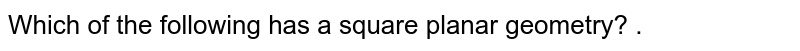 Which of the following has a square planar geometry? .