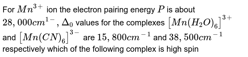 For `Mn^(3+)` ion the electron pairing energy `P` is about `28,000cm^(1-),Delta_(0)` values for the complexes `[Mn(H_(2)O)_(6)]^(3+)` and `[Mn(CN)_(6)]^(3-)` are `15,800cm^(-1)` and `38,500cm^(-1)` respectively which of the following complex is high spin .