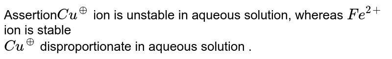 Assertion`Cu^(o+)` ion is unstable in aqueous solution, whereas `Fe^(2+)` ion is stable  <br> `Cu^(o+)` disproportionate in aqueous solution .