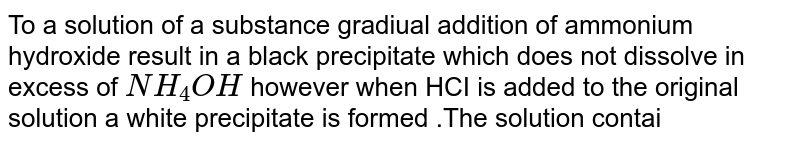To a solution  of a substance gradiual addition of ammonium  hydroxide  result in a black precipitate which  does not  dissolve in excess of `NH_(4)OH` however when HCI is added to the original solution a white precipitate is  formed .The solution  contained