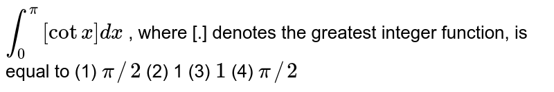 `int_0^pi[cotx]dx` , where [.] denotes the greatest integer function, is equal to (1) `pi//2`    (2) 1 (3) `1`    (4) `pi//2`