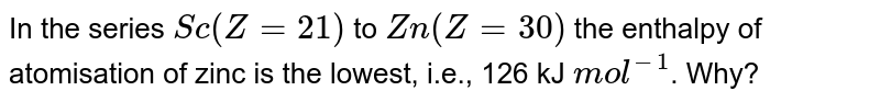 In the series `Sc(Z=21)` to `Zn(Z=30)` the enthalpy of atomisation of zinc is the lowest, i.e., 126 kJ `mol^(-1)`. Why?