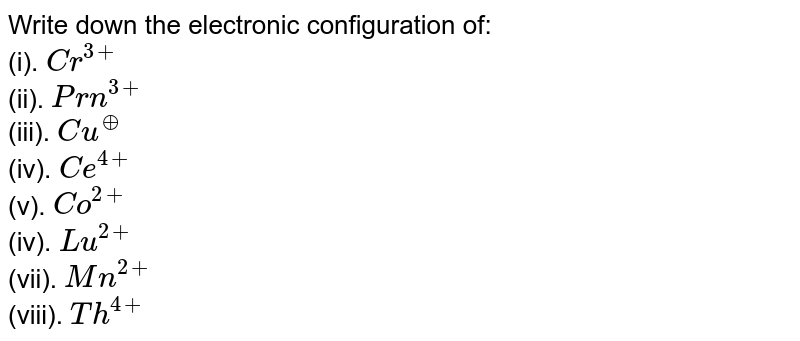 Write down the electronic configuration of: <br> (i). `Cr^(3+)` <br> (ii). `Prn^(3+)` <br> (iii). `Cu^(o+)` <br> (iv). `Ce^(4+)` <br> (v). `Co^(2+)` <br> (iv). `Lu^(2+)` <br> (vii). `Mn^(2+)` <br> (viii). `Th^(4+)`