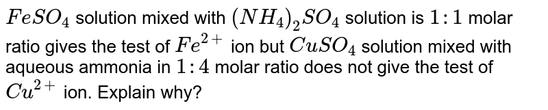 `FeSO_4` solution mixed with `(NH_4)_2SO_4` solution is `1:1` molar ratio gives the test of `Fe^(2+)` ion but `CuSO_4` solution mixed with aqueous ammonia in `1:4` molar ratio does not give the test of `Cu^(2+)` ion. Explain why?
