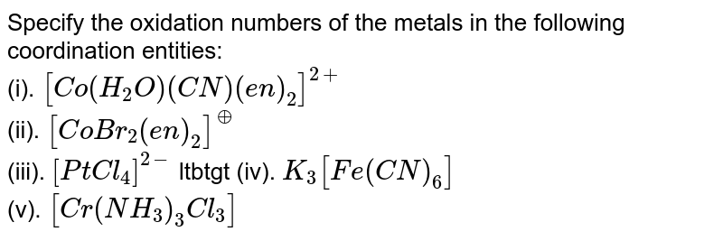 Specify the oxidation numbers of the metals in the following coordination entities: <br> (i). `[Co(H_2O)(CN)(en)_2]^(2+)` <br> (ii). `[CoBr_2(en)_2]^(o+)` <br> (iii). `[PtCl_4]^(2-)` ltbtgt  (iv). `K_3[Fe(CN)_6]` <br> (v). `[Cr(NH_3)_3Cl_3]`