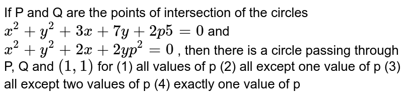 """If P and Q are the points of intersection of the   circles `x^2+""""""""y^2+""""""""3x""""""""+""""""""7y""""""""+""""""""2p""""""""""""""""5""""""""=""""""""0` and `x^2+""""""""y^2+""""""""2x""""""""+""""""""2y""""""""""""""""p^2=""""""""0` , then there   is a circle passing through P, Q and `(1,""""""""1)` for (1) all values of p (2) all except one value of p (3) all except two values of p (4) exactly one   value of p"""