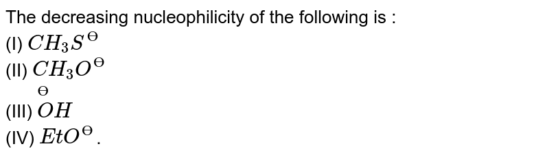 The decreasing nucleophilicity of the following is : <br> (I) `CH_3 S^(?)` <br> (II) `CH_3 O^(?)`  <br> (III) `overset (?) O H` <br> (IV) `EtO^(?)`.