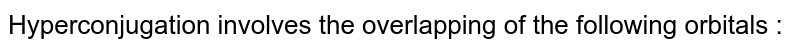 Hyperconjugation involves the overlapping of the following orbitals :
