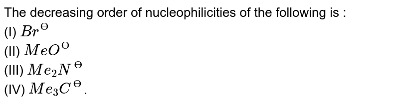 The decreasing order of nucleophilicities of the following is : <br> (I) `Br^(?)` <br> (II) `MeO^(?)` <br> (III) `Me_2 N^(?)` <br> (IV) `Me_3 C^(?)`.