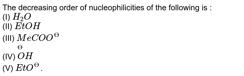 The decreasing order of nucleophilicities of the following is : <br> (I) `H_2 O` <br> (II) `EtOH` <br> (III) `MeCOO^(?)` <br> (IV) `overset (?) O H` <br> (V) `EtO^(?)`.