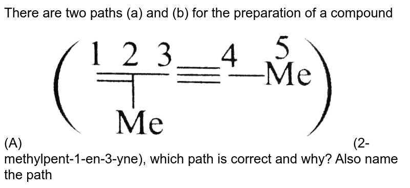 """There are two paths (a) and (b) for the preparation of a compound (A) <img src=""""https://d10lpgp6xz60nq.cloudfront.net/physics_images/KSV_ORG_P1_C08_S01_032_Q01.png"""" width=""""80%""""> (2-methylpent-1-en-3-yne), which path is correct and why? Also name the path (a) and (b). <br> <img src=""""https://d10lpgp6xz60nq.cloudfront.net/physics_images/KSV_ORG_P1_C08_S01_032_Q02.png"""" width=""""80%"""">"""