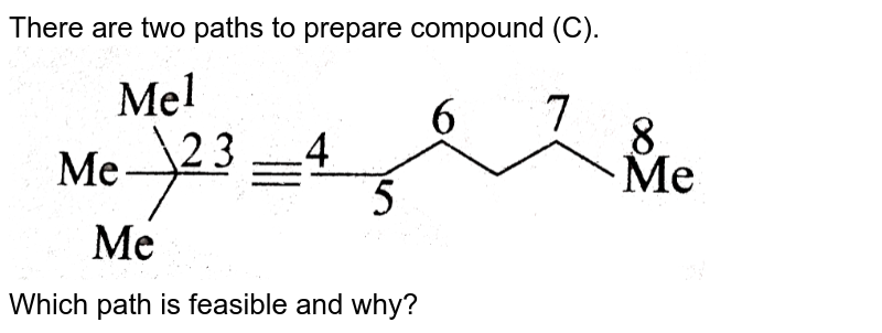 """There are two paths to prepare compound (C). <br> <img src=""""https://d10lpgp6xz60nq.cloudfront.net/physics_images/KSV_ORG_P1_C08_E01_024_Q01.png"""" width=""""80%""""> <br> Which path is feasible and why? <br> <img src=""""https://d10lpgp6xz60nq.cloudfront.net/physics_images/KSV_ORG_P1_C08_E01_024_Q02.png"""" width=""""80%"""">"""
