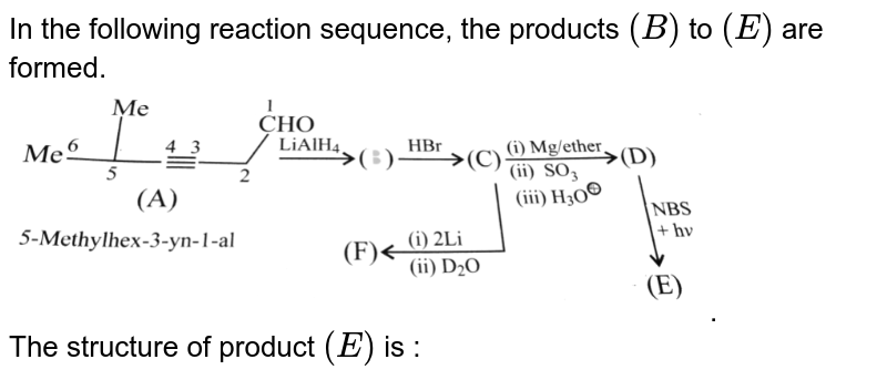 """In the following reaction sequence, the products `(B)` to `( E)` are formed. <br> <img src=""""https://d10lpgp6xz60nq.cloudfront.net/physics_images/KSV_ORG_P2_C09_E01_021_Q01.png"""" width=""""80%"""">. <br> The structure of product `( E)` is :"""