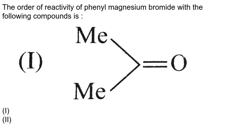 """The order of reactivity of phenyl magnesium bromide with the following compounds is : <br> (I) <img src=""""https://d10lpgp6xz60nq.cloudfront.net/physics_images/KSV_ORG_P2_C09_E01_116_Q01.png"""" width=""""80%""""> <br> (II) <img src=""""https://d10lpgp6xz60nq.cloudfront.net/physics_images/KSV_ORG_P2_C09_E01_116_Q02.png"""" width=""""80%""""> <br> (III) <img src=""""https://d10lpgp6xz60nq.cloudfront.net/physics_images/KSV_ORG_P2_C09_E01_116_Q03.png"""" width=""""80%"""">."""