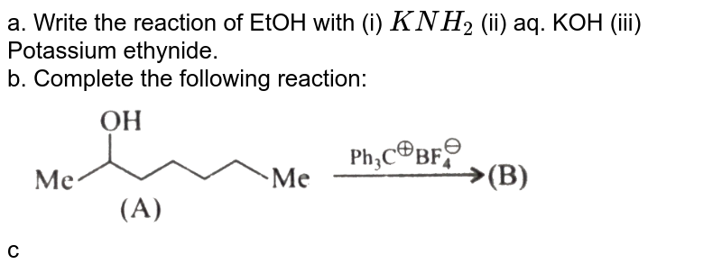 """a.  Write the reaction of EtOH with (i) `KNH_(2)` (ii) aq.  KOH (iii) Potassium ethynide. <br> b.  Complete the following reaction: <br> <img src=""""https://d10lpgp6xz60nq.cloudfront.net/physics_images/KSV_CHM_ORG_P2_C12_S01_042_Q01.png"""" width=""""80%""""> <br> c.  Why is methanol more toxic than ethanol ? How is a methanol Poisoned patient treated ? <br> d.  How does the ingestion of ethanol in low and high concentration affects the central nervous system ?"""