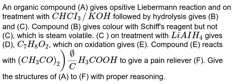 An organic compound (A) gives opsitive Liebermann reaction and on treatment with `CHCI_(3)//KOH` followed by hydrolysis gives (B) and (C). Compound (B) gives colour with Schiff's reagent but not (C), which is steam volatile. (C ) on treatment with `LiAIH_(4)` gives (D), `C_(7)H_(8)O_(2)`, which on oxidation gives (E). Compound (E) reacts with `(CH_(3)CO)_(2))O//CH_(3)COOH` to give a pain reliever (F). Give the structures of (A) to (F) with proper reasoning.