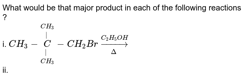 """What would be that major product in each of the following reactions ? <br> i.  `CH_(3)-overset(CH_(3))overset(