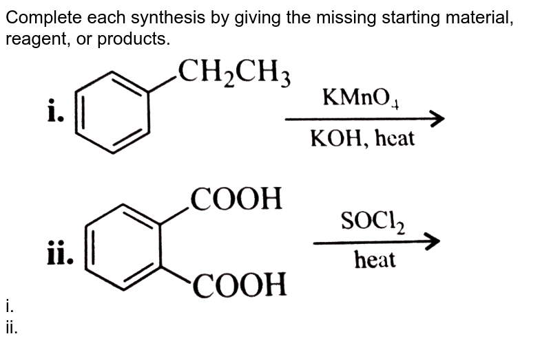 """Complete each synthesis by giving the missing starting material, reagent, or products. <br> i. <img src=""""https://d10lpgp6xz60nq.cloudfront.net/physics_images/KSV_CHM_ORG_P2_C13_E01_069_Q01.png"""" width=""""80%""""> <br> ii. <img src=""""https://d10lpgp6xz60nq.cloudfront.net/physics_images/KSV_CHM_ORG_P2_C13_E01_069_Q02.png"""" width=""""80%""""> <br> iii. `C_(6)H_(5)CHO overset(H_(2)NCONHNH_(2))rarr` <br> iv. <img src=""""https://d10lpgp6xz60nq.cloudfront.net/physics_images/KSV_CHM_ORG_P2_C13_E01_069_Q03.png"""" width=""""80%""""> <br> v. <img src=""""https://d10lpgp6xz60nq.cloudfront.net/physics_images/KSV_CHM_ORG_P2_C13_E01_069_Q04.png"""" width=""""80%""""> <br> vi. <img src=""""https://d10lpgp6xz60nq.cloudfront.net/physics_images/KSV_CHM_ORG_P2_C13_E01_069_Q05.png"""" width=""""80%""""> <br> vii. `C_(6)H_(5)CHO+CH_(3)CH_(2)CHO overset(Dil.NaOH)rarr` <br> viii. `CH_(3)COCH_(2)COOC_(2)H_(5)overset((i)NaBH_(4))underset((ii)H^(+))rarr` <br> ix. <img src=""""https://d10lpgp6xz60nq.cloudfront.net/physics_images/KSV_CHM_ORG_P2_C13_E01_069_Q06.png"""" width=""""80%""""> <br> x. <img src=""""https://d10lpgp6xz60nq.cloudfront.net/physics_images/KSV_CHM_ORG_P2_C13_E01_069_Q07.png"""" width=""""80%""""> <br> xi. <img src=""""https://d10lpgp6xz60nq.cloudfront.net/physics_images/KSV_CHM_ORG_P2_C13_E01_069_Q08.png"""" width=""""80%"""">"""