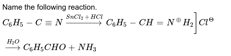 Name the following reaction. <br> `C_(6)H_(5)-C-=N overset(SnCl_(2)+HCl)rarr C_(6)H_(5)-CH=N^(o+)H_(2)]Cl^(?) overset(H_(2)O)rarr C_(6)H_(5)CHO+NH_(3)`