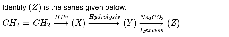Identify `(Z)` is the series given below. <br> `CH_2 =CH_2 overset(HBr)rarr (X) overset(Hydrolysis)rarr (Y) overset (Na_2 CO_3) underset(I_2 excess)rarr (Z)`.