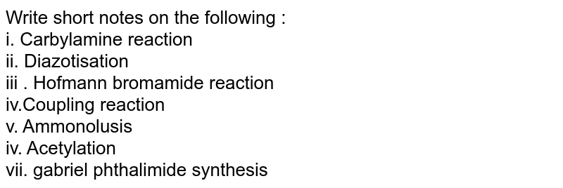 Write short notes on the following : <br> i. Carbylamine reaction   <br> ii. Diazotisation <br> iii . Hofmann bromamide reaction   <br> iv.Coupling reaction <br> v. Ammonolusis <br> iv. Acetylation <br>  vii. gabriel phthalimide synthesis
