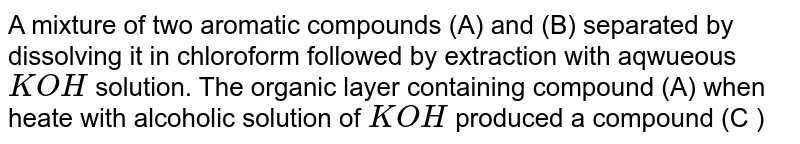 A mixture of two aromatic compounds (A) and (B) separated by dissolving it in chloroform followed by extraction with aqwueous ` KOH` solution. The organic layer containing compound (A) when heate with alcoholic solution of ` KOH` produced a compound (C ) `( C_7 H_5 N)` associated with an unpleasnt odour . The alkaline aqueous layer on the other hand , when heated with chloroform and then acidified gave a mixture of two isometic compounds (D) and (E ) of molecular formula ` C_7 H_6O_2`. Identity the compounds (A), (B ) . (C ) (D), and (E ) and write their structures .