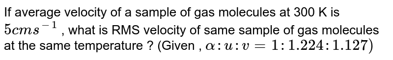 If average velocity of a sample of gas molecules at 300 K is `5 cm s^(-1)` , what is RMS velocity of same sample of gas molecules at the same temperature ? (Given , `alpha : u : v = 1 : 1 .224 : 1.127)`