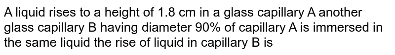A liquid  rises to a height of 1.8 cm in a glass capillary A another glass capillary B having  diameter 90% of capillary A is immersed in the same liquid the rise of liquid in capillary B is