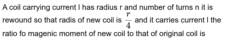 A coil  carrying current  l has radius r and number of turns n it is rewound  so that radis of new coil is `(r )/(4)` and it carries current l the ratio  fo magenic moment  of new coil to that of original coil is