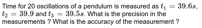 Time for 20 oscillations of a pendulum is measured as `t_1=39.6s`,`t_2=39.9` and `t_3=39.5s`. What is the precision in the measurements ? What is the accuracy of the measurement ?