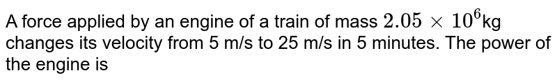 A force applied by an engine of a train of mass `2.05xx10^6`kg changes its velocity from 5 m/s to 25 m/s in 5 minutes. The power of the engine is