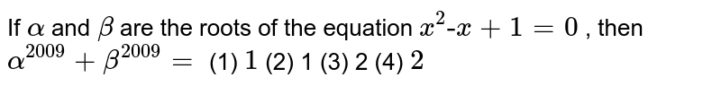 """If `alpha` and `beta` are the roots of the equation `x^2""""-""""x""""""""+""""""""1""""""""=""""""""0` , then `alpha^(2009)+beta^(2009)=`  (1) `1`    (2) 1 (3)   2 (4) `2`"""