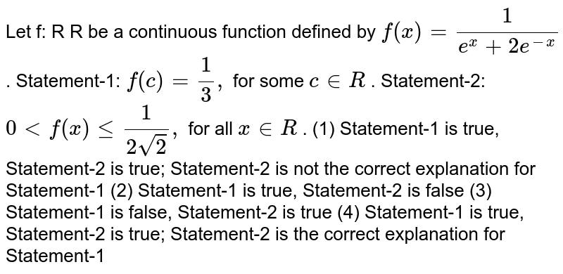 """Let f: R    R be a continuous function defined by `f(x)""""""""=1/(e^x+2e^(-x))` . Statement-1: `f(c)""""""""=1/3,` for some `c in  R` . Statement-2: `0""""""""<""""""""f(x)lt=1/(2sqrt(2)),` for all `x in  R` . (1)   Statement-1 is   true, Statement-2 is true; Statement-2 is not the correct explanation for   Statement-1 (2)   Statement-1 is   true, Statement-2 is false (3)   Statement-1 is   false, Statement-2 is true (4)   Statement-1 is   true, Statement-2 is true; Statement-2 is the correct explanation for   Statement-1"""