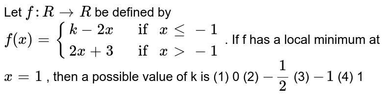 """Let `f:""""""""RrarrR` be defined by `f(x)""""""""={k-2x , if""""""""xlt=-1 2x+3,f""""""""x >-1}` . If f has a local minimum at `x""""""""=""""""""1` , then a possible value of k is (1) 0 (2) `-1/2`  (3) `-1`  (4) 1"""