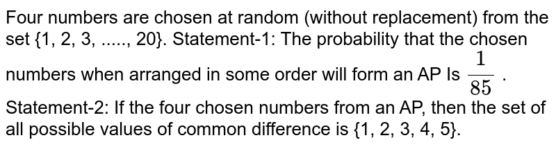 Four numbers are chosen at random (without replacement) from the set   {1, 2, 3, ....., 20}. Statement-1:   The probability that the chosen numbers when   arranged in some order will form an AP Is `1/(85)` . Statement-2:   If the four chosen numbers from an AP, then the set   of all possible values of common difference is {1, 2, 3, 4, 5}.